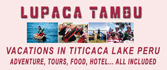 Incas vacations in Puno Peru the real family vacations in Chucuito Puno Peru at Titicaca's lake. The Chucuito village (located at 15 km of Puno, is the old capital of the LUPACA state an Aymara culture before the Potos�, old Peru) will share our culture, house, hotel, food, to your family. Lupaca Tambu your Incas vacations and adventure in Puno Peru the Titicaca's lake for your vacations